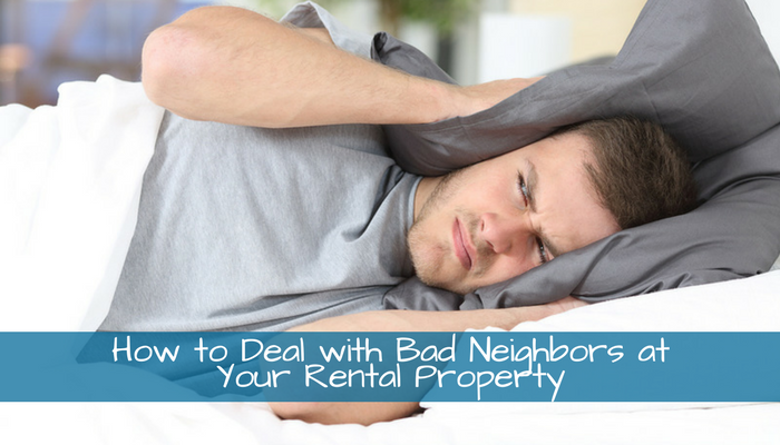 How to Deal with Bad Neighbors at Your Rental Property