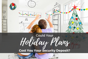 Could Your Holiday Plans Cost You Your Security Deposit?