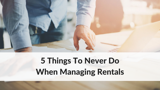 5 Things To Never Do When Managing Rentals