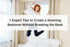 7 Expert Tips to Create a Stunning Bedroom Without Breaking the Bank