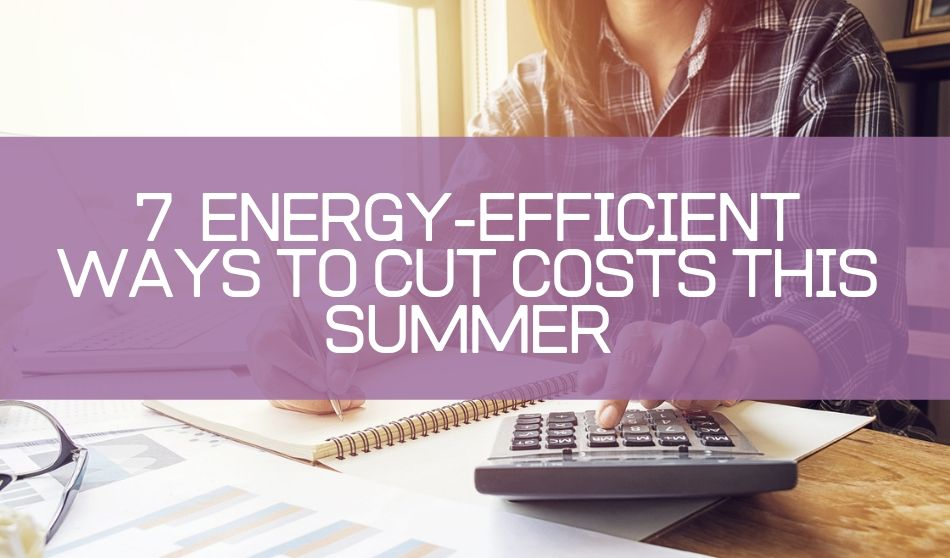 7 Energy-Efficient Ways to Cut Costs This Summer