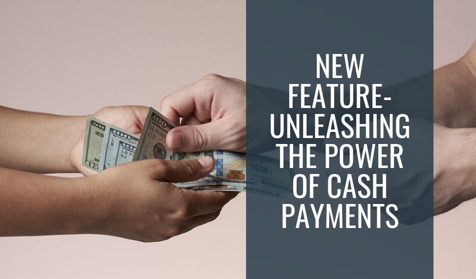 New Feature- Unleashing the Power of Cash Payments