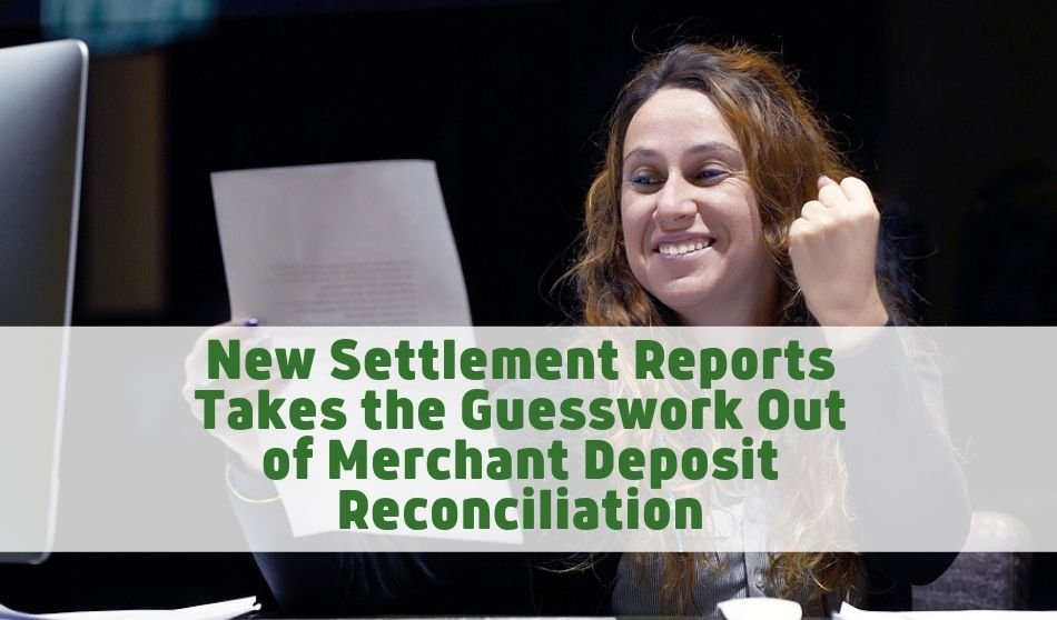 New Settlement Reports Takes the Guesswork Out of Merchant Deposit Reconciliation