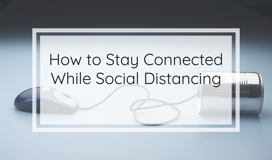 How to Stay Connected While Social Distancing