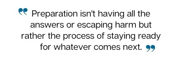 Preparation isn't having all the answers or escaping harm but rather the process of staying ready for whatever comes next