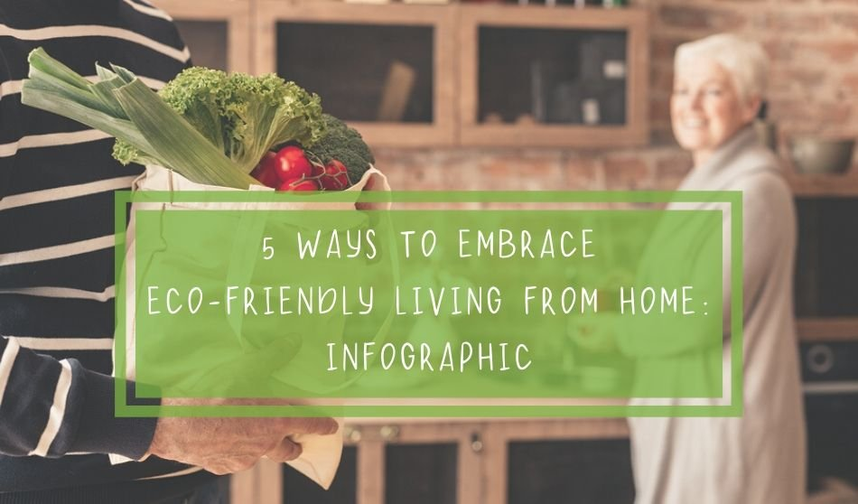 5 Ways to Embrace Eco-Friendly Living From Home: Infographic