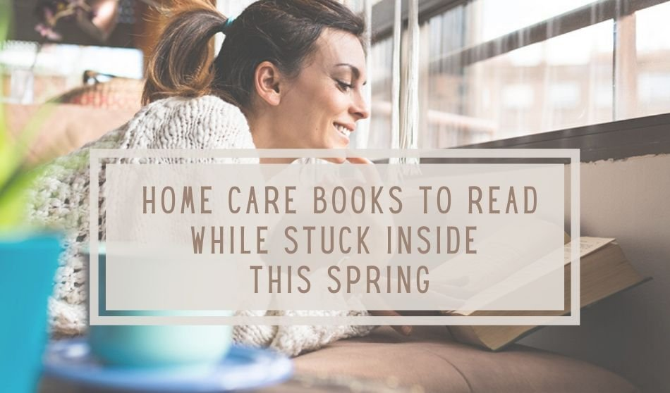 Best Home Care Books to Read While Stuck Inside This Spring