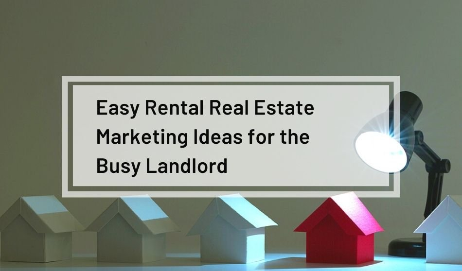 Easy Rental Real Estate Marketing Ideas for the Busy Landlord