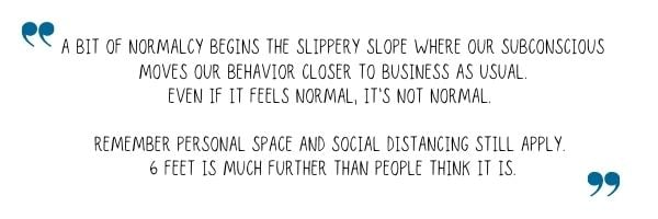A bit of normalcy begins the slippery slope where our subconscious moves our behavior closer to business as usual. Even if it feels normal, it's not normal. Remember personal space and social distancing still apply. 6 feet is much further than people think it is.